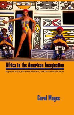 Africa in the American Imagination: Popular Culture, Radicalized Identities, and African Visual Culture 9781617031526