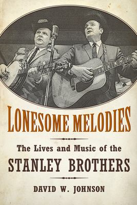 Lonesome Melodies: The Lives and Music of the Stanley Brothers 9781617036460