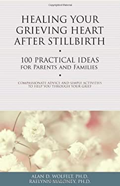 Healing Your Grieving Heart After Stillbirth: 100 Practical Ideas for Parents and Familiies 9781617221750