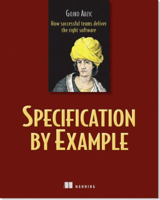 Specification by Example: How Successful Teams Deliver the Right Software 9781617290084