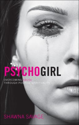 Psycho Girl Psycho Girl: Overcoming Abuse Through Positive Spirituality Overcoming Abuse Through Positive Spirituality 9781617393587