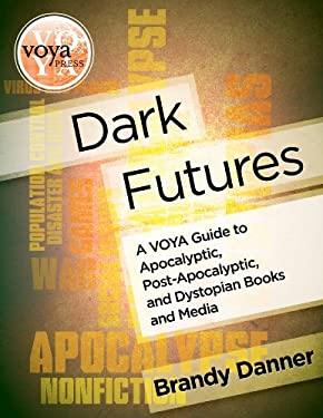 Dark Futures: A Voya Guide to Apocalyptic, Post-Apocalyptic, and Dystopian Books and Media 9781617510052