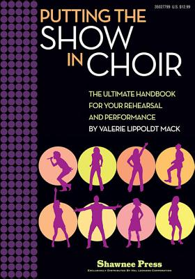 Putting the Show in Choir: The Ultimate Handbook for Your Rehearsal and Performance