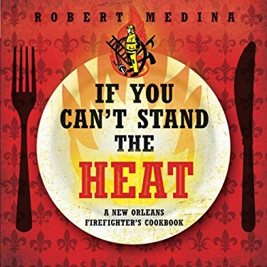 If You Can't Stand the Heat: A New Orleans Firefighter's Cookbook 9781617771682