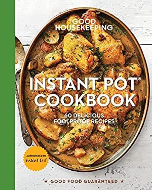 Good Housekeeping Instant Pot Cookbook: 60 Delicious Foolproof Recipes (Good Food Guaranteed)