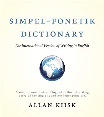 Simpel-Fonetik Dictionary for International Version of Writing in English: A Simple, Consistent, and Logical Method of Writing Based on the Single-Sou 9781618626813