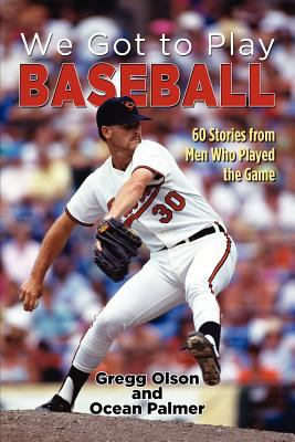 We Got to Play Baseball: 60 Stories from Men Who Played the Game 9781618972859