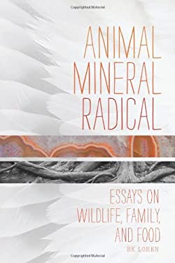 Animal, Mineral, Radical: A Flock of Essays on Wildlife, Family, and Food 9781619020733