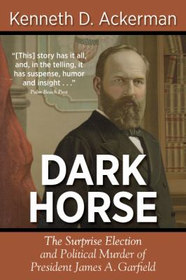 Dark Horse: The Surprise Election and Political Murder of President James A. Garfield 9781619450066