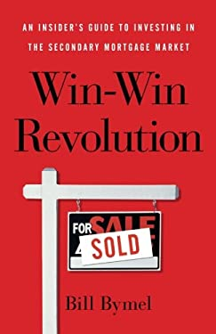 Win-Win Revolution: An Insider's Guide To Investing In the Secondary Mortgage Market