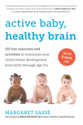 Active Baby, Healthy Brain: 135 Fun Exercises and Activities to Maximize Your Child 's Brain Development from Birth Through Age 5 1/2 9781615190065