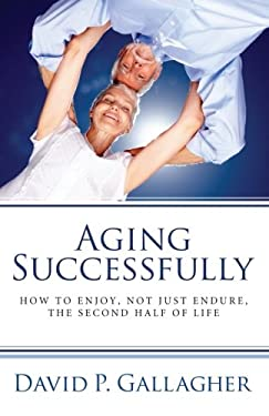 Aging Successfully: How to Enjoy, Not Just Endure, the Second Half of Life 9781610979290