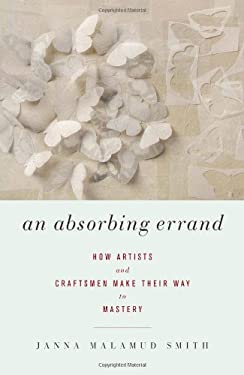 An Absorbing Errand: How Artists and Craftsmen Make Their Way to Mastery 9781619020047