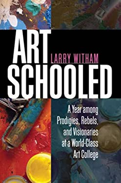 Art Schooled: A Year Among Prodigies, Rebels, and Visionaries at a World-Class Art College 9781611680072