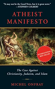 Atheist Manifesto: The Case Against Christianity, Judaism, and Islam 9781611450088