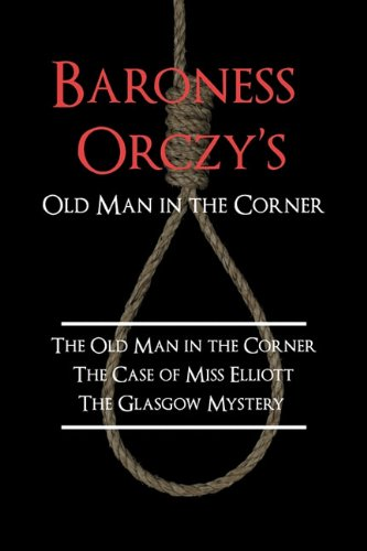 Baroness Orczy's Old Man in the Corner: The Old Man in the Corner, the Case of Miss Elliott, the Glasgow Mystery 9781616460150