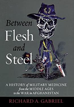 Between Flesh and Steel: A History of Military Medicine from the Middle Ages to the War in Afghanistan 9781612344201