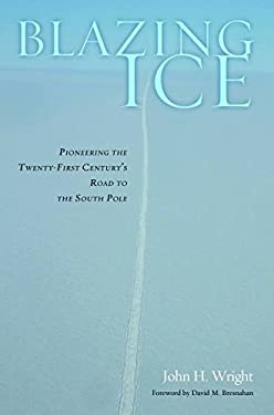 Blazing Ice: Pioneering the Twenty-First Century S Road to the South Pole 9781612344515