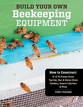 Build Your Own Beekeeping Equipment: How to Construct Hive Bodies, Supers, Frames, Stands, Covers, Feeders, Swarm Catchers, and Accessories 9781612120591