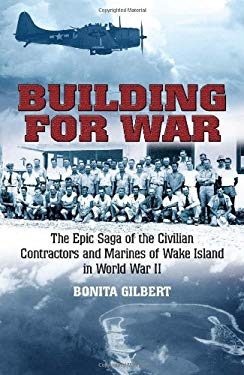 Building for War: The Epic Saga of the Civilian Contractors and Marines of Wake Island in World War II 9781612001296