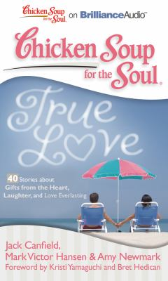 Chicken Soup for the Soul: True Love - 40 Stories about Gifts from the Heart, Laughter, and Love Everlasting