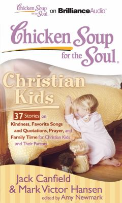 Chicken Soup for the Soul: Christian Kids: 37 Stories on Kindness, Favorite Songs and Quotations, Prayer, and Family Time for Christian Kids and Their 9781611063592
