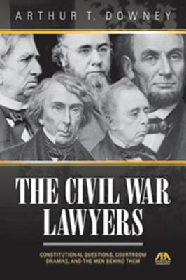 Civil War Lawyers: Constitutional Questions, Courtroom Dramas, and the Men Behind Them 9781616320423