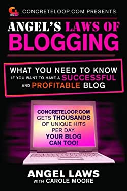 Concreteloop.com Presents: Angel's Laws of Blogging: What You Need to Know If You Want to Have a Successful and Profitable Blog 9781616082680