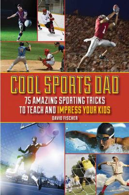 Cool Sports Dad: 75 Amazing Sporting Tricks to Teach and Impress Your Kids 9781616088286