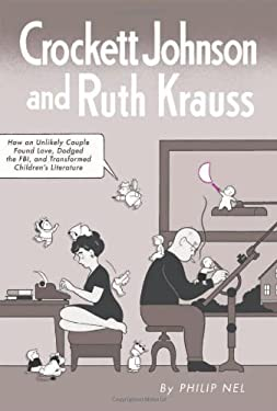 Crockett Johnson and Ruth Krauss: How an Unlikely Couple Found Love, Dodged the FBI, and Transformed Children's Literature 9781617036361