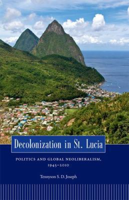 Decolonization in St. Lucia: Politics and Global Neoliberalism, 1945 2010 9781617031175