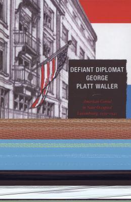 Defiant Diplomat: George Platt Waller: American Consul in Nazi-occupied Luxembourg, 1939-1941 9781611493986