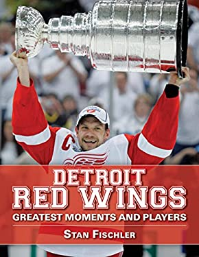 Detroit Red Wings: Greatest Moments and Players 9781613210642