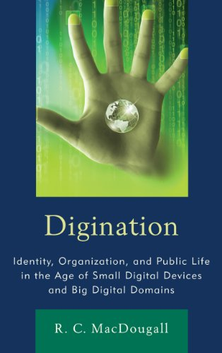 Digination: Identity, Organization, and Public Life in the Age of Small Digital Devices and Big Digital Domains 9781611474398