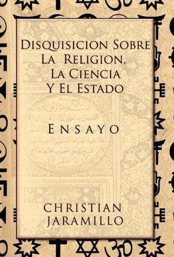 Disquisicion Sobre La Religion, La Ciencia y El Estado: Ensayo 9781617641534