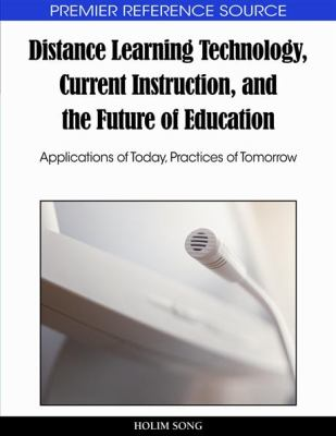 Distance Learning Technology, Current Instruction, and the Future of Education: Applications of Today, Practices of Tomorrow 9781615206728