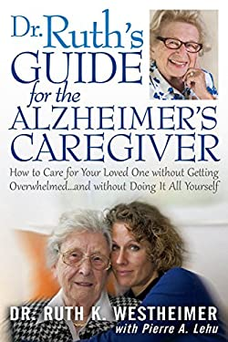 Dr. Ruth's Guide for the Alzheimer's Caregiver: How to Care for Your Loved One Without Getting Overwhelmed . . . and Without Doing It All Yourself 9781610351355