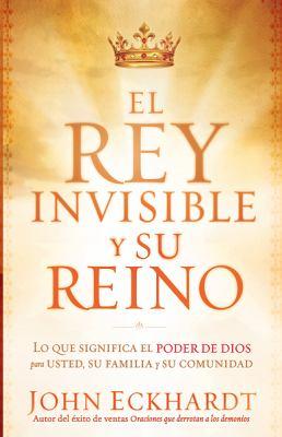 El Rey Invisible y su Reino: Lo Que Significa el Poder de Dios Para Usted, su Familia y su Comunidad = The Invisible King and His Kingdom