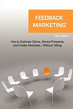Feedback Marketing How to Duplicate Clients, Attract Prospects, and Create Advocates... Without Talking 9781616588472