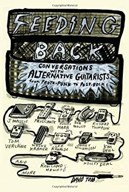 Feeding Back: Conversations with Alternative Guitarists from Proto-Punk to Post-Rock 9781613740590