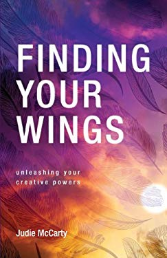 Finding Your Wings: Unleashing Your Creative Powers 9781613467831
