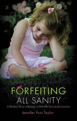 Forfeiting All Sanity: A Mother's Story of Raising a Child with Fetal Alcohol Syndrome 9781615668120