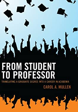 From Student to Professor: Translating a Graduate Degree Into a Career in Academia 9781610489034
