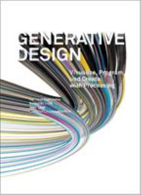 Generative Design: Visualize, Program, and Create with Processing 9781616890773