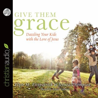 Give Them Grace: Dazzling Your Kids with the Love of Jesus 9781610453530