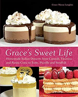 Grace's Sweet Life: Homemade Italian Desserts from Cannoli, Tiramisu, and Panna Cotta to Torte, Pizzelle and Struffoli 9781612430249