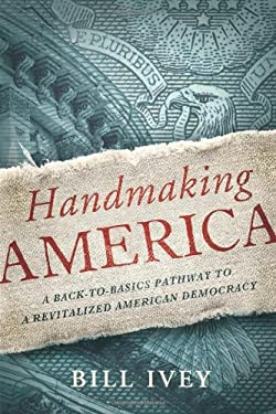 Handmaking America: A Back-To-Basics Pathway to a Revitalized American Democracy 9781619020535