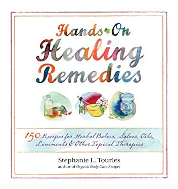 Hands-On Healing Remedies: 150 Recipes for Herbal Balms, Salves, Oils, Liniments & Other Topical Therapies 9781612120065