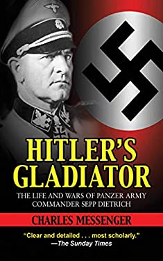 Hitler's Gladiator: The Life and Wars of Panzer Army Commander Sepp Dietrich