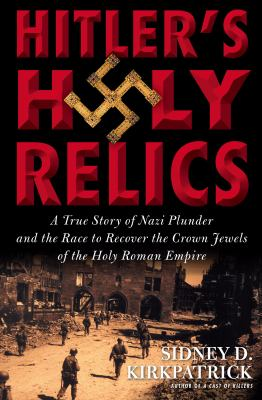 Hitler's Holy Relics: A True Story of Nazi Plunder and the Race to Recover the Crown Jewels of the Holy Roman Empire 9781615730438